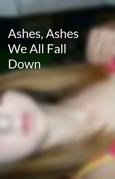 Ashes, Ashes We All Fall Down by hannahgriffin