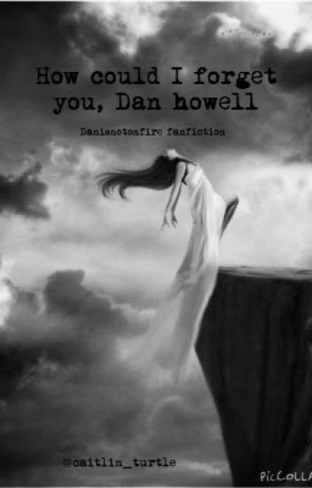 How could I forget you, Dan Howell (danisnotonfire fanfiction)