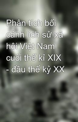 Phân tích bối cảnh lịch sử xã hội Việt Nam cuối thế kỉ XIX - đầu thế kỷ XX