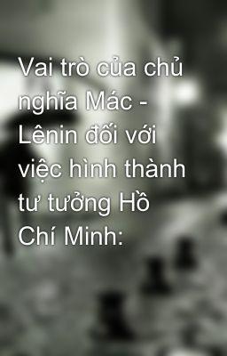 Vai trò của chủ nghĩa Mác - Lênin đối với việc hình thành tư tưởng Hồ Chí Minh: