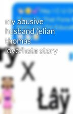 my abusive husband (elian thomas love/hate story by ilovemybestfriends16
