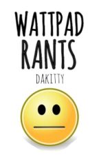 Wattpad Rants by dakitty
