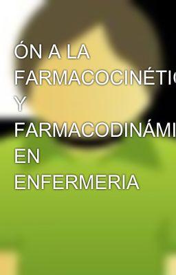 ÓN A LA FARMACOCINÉTICA Y FARMACODINÁMICA EN ENFERMERIA