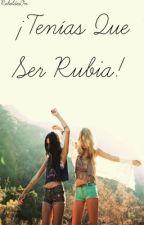 ¡Tenías Que Ser Rubia! [EDITADA] by RebeldesOn