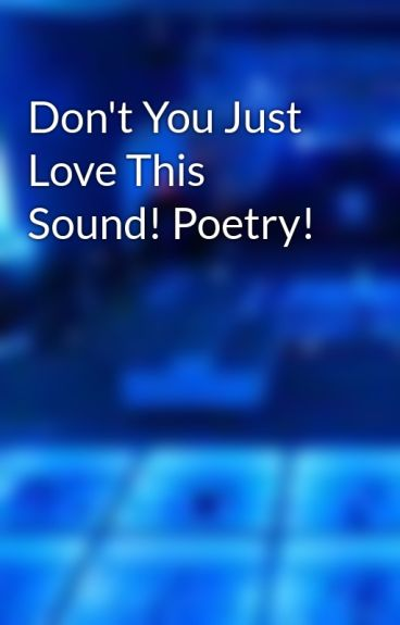 Don't You Just Love This Sound! Poetry! by pirate2010