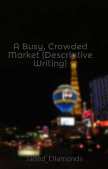 descriptive essay night market A descriptive essay will usually focus on a single event, a person, a location or an item when you write your essay, it is your job to convey your idea about that topic through your description of that topic and the way that you lay things out for your reader.