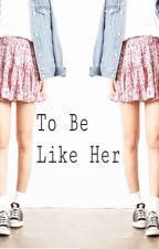 To Be Like Her by JosieLeblanc