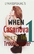 When Casanova Meets The Trouble Maker 1 by Lykasdfghjkl