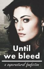 Until we bleed | Supernatural fanfiction | by rosysilk