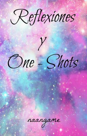 Reflexiones y One-Shots by naangame