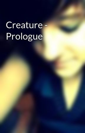 Creature - Prologue by GorgeousNightmare