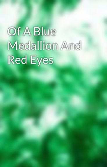 Of A Blue Medallion And Red Eyes by EmeraldInk4Blood