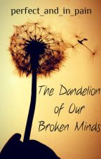 The Dandelion of Our Broken Minds by perfect_and_in_pain