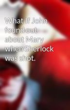 What If John found out about Mary when Sherlock was shot. by beckie2009i