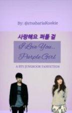 I Love You.. Purple Girl (A Bangtan Boys fanfiction) by ctsabariaKookie