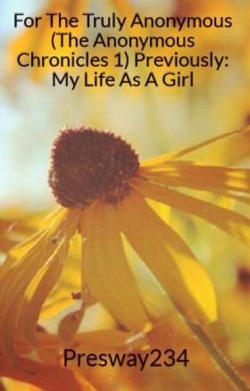 For The Truly Anonymous (The Anonymous Chronicles 1) Previously: My Life As A Girl