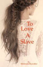 (Star Wars) To Love A Slave by MrsSenatorSkywalker