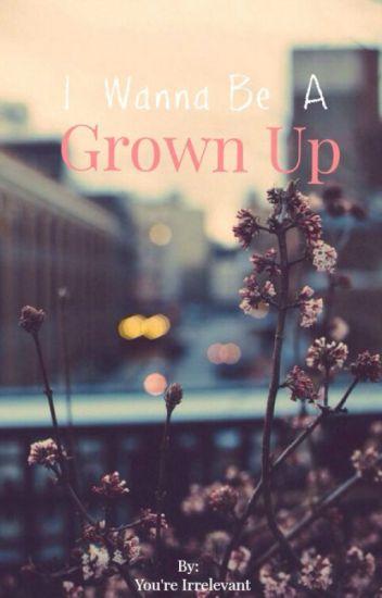 I wanna be a grown up