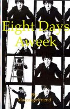 Eight days a week by Maccasgirlfriend