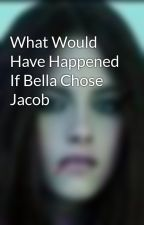 What Would Have Happened If Bella Chose Jacob by Reneesmexoxo