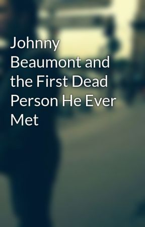 Johnny Beaumont and the First Dead Person He Ever Met by gregthomas79