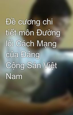 Đề cương chi tiết môn Đường lối Cách Mạng của Đảng Cộng Sản Việt Nam