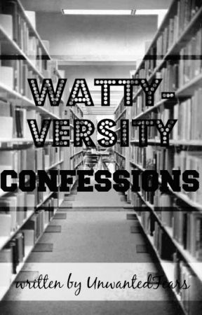 Watty-Versity Confessions (COMPLETED) by UnwantedFears
