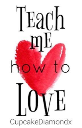 Teach Me How To Love by cupcakediamondx