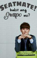 Seatmate! Bakit Ang Gwapo mo? by Zelkyu19