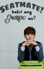 Seatmate! Bakit Ang Gwapo mo? by Hazel_YanMariZel