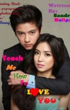 Teach Me How To Love You(Kathniel)Slow Update by BrattyCessSuho