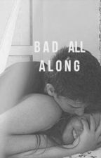 Bad all Along by read_alot