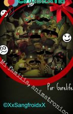 Mi familia, animatronicos ... (5NAF & tu)|Book 1| Another ♡| by XxSangfroidxX
