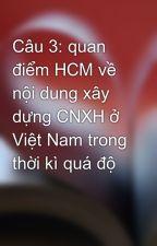 Câu 3: quan điểm HCM về nội dung xây dựng CNXH ở Việt Nam trong thời kì quá độ by trai90_timvo