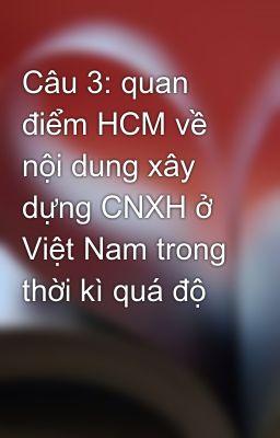 Câu 3: quan điểm HCM về nội dung xây dựng CNXH ở Việt Nam trong thời kì quá độ