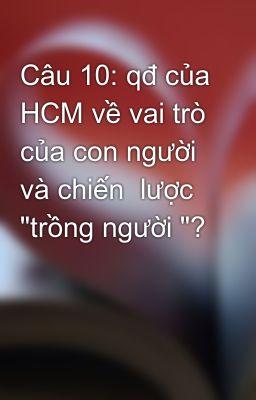 """Câu 10: qđ của HCM về vai trò của con người và chiến  lược  """"trồng người """"?"""