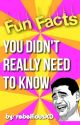 Fun Facts You Didn't Really Need to Know XD by rebelliousxd