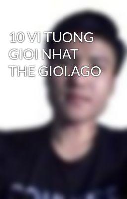 10 VI TUONG GIOI NHAT THE GIOI.AGO