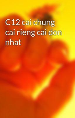 C12 cai chung cai rieng cai don nhat