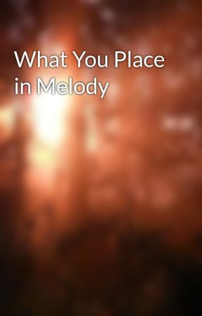 What You Place in Melody by Mellarella