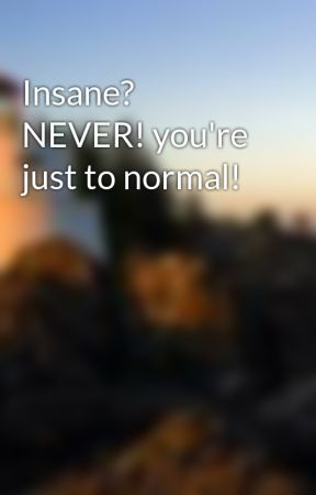 Insane? NEVER! you're just to normal! by clueless2211