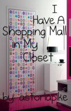 I Have A Shopping Mall in My Closet [EDITING] by astoriapike