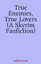 True Enemies, True Lovers (A Skyrim Fanfiction) by haileycaron