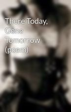 There Today, Gone Tomorrow (poem) by xoStardust