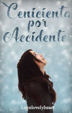 Cenicienta por accidente|En Edicion by LOVELOVELYHEART