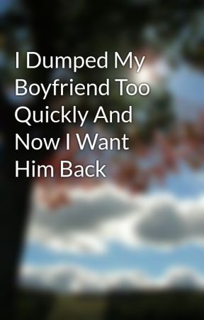 I dumped my boyfriend and want him back