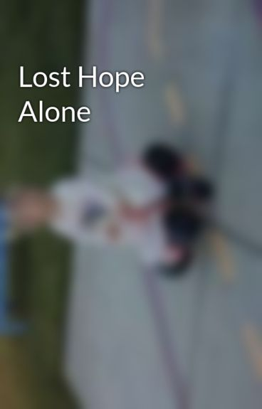 Lost Hope Alone by lucy_Lover88