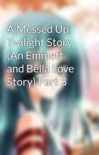 A Messed Up Twilight Story (An Emmett and Bella Love Story) Part 3 by alicecullen15