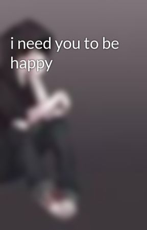 i need you to be happy by killtheinnocents
