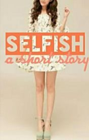 Selfish (A Short story) by MsWeirdness